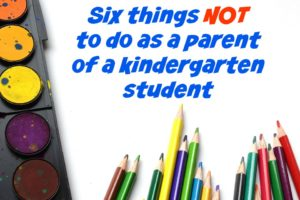Six things NOT to do as a parent of a kindergarten student